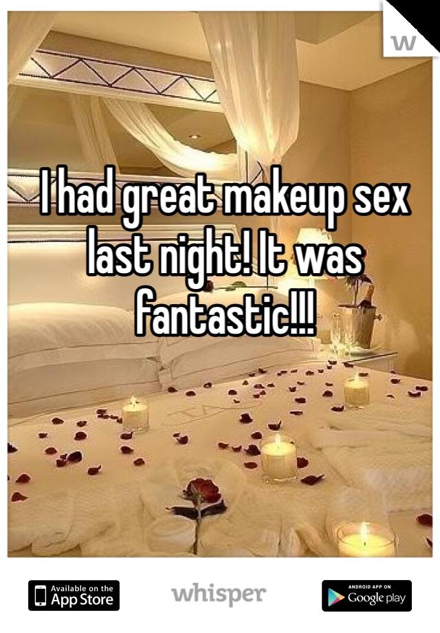 I had great makeup sex last night! It was fantastic!!!