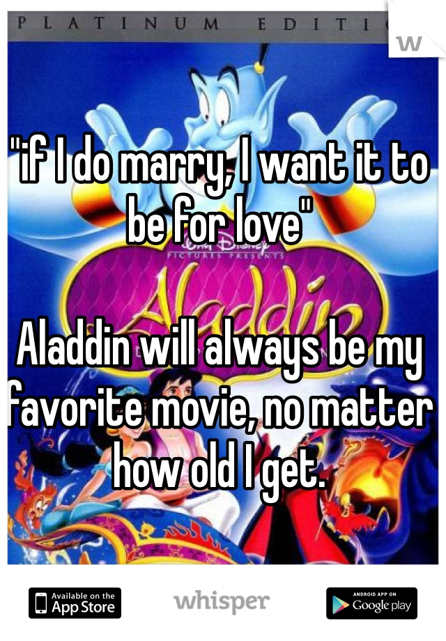 """""""if I do marry, I want it to be for love""""   Aladdin will always be my favorite movie, no matter how old I get."""