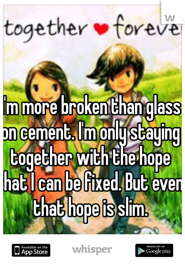 I'm more broken than glass on cement. I'm only staying together with the hope that I can be fixed. But even that hope is slim.