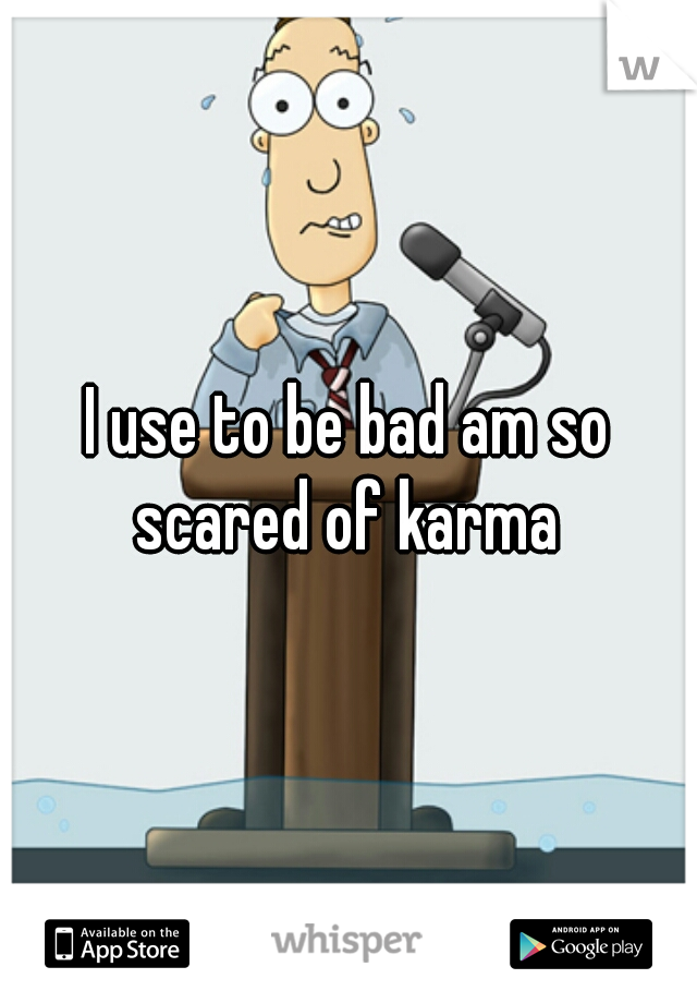 I use to be bad am so scared of karma