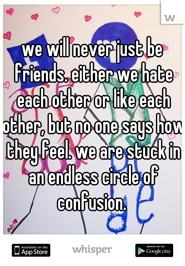 we will never just be friends. either we hate each other or like each other, but no one says how they feel. we are stuck in an endless circle of confusion.