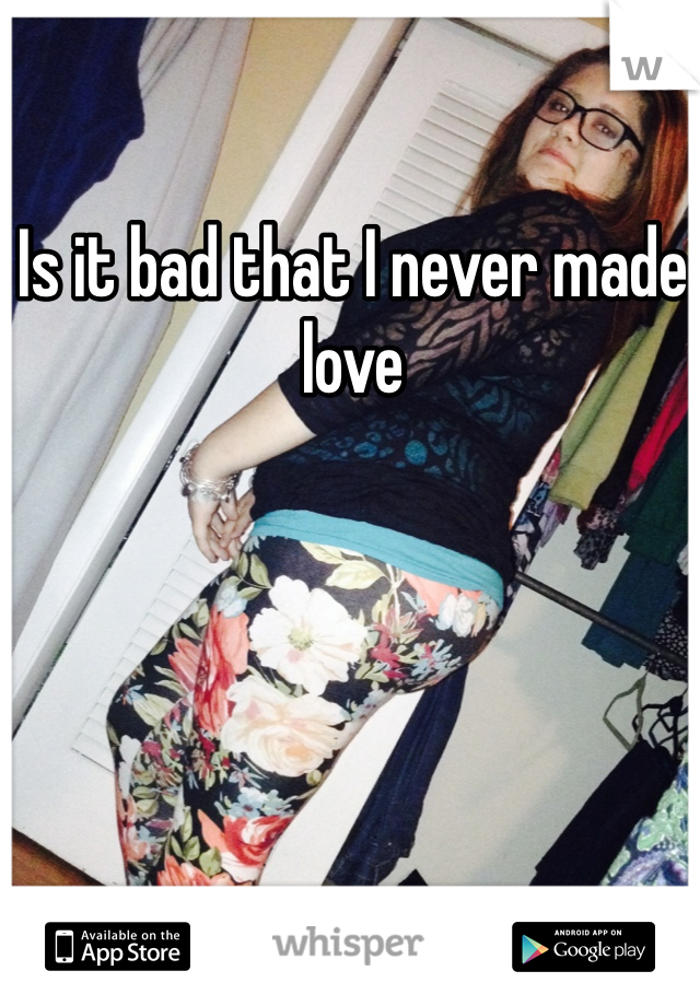 Is it bad that I never made love