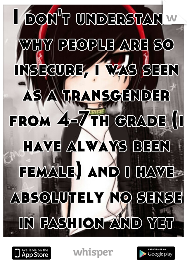 I don't understand why people are so insecure, i was seen as a transgender from 4-7th grade (i have always been female) and i have absolutely no sense in fashion and yet my head is held high.