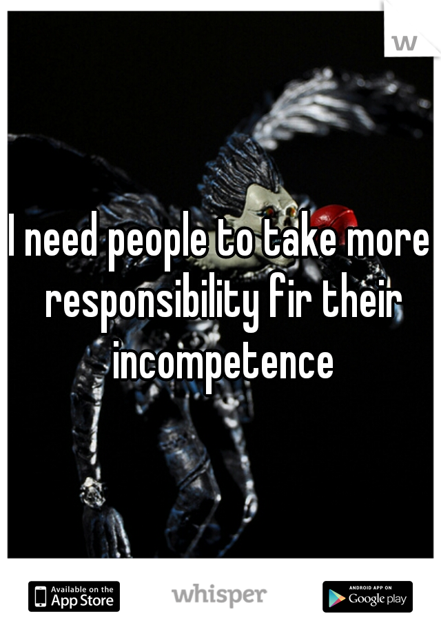 I need people to take more responsibility fir their incompetence