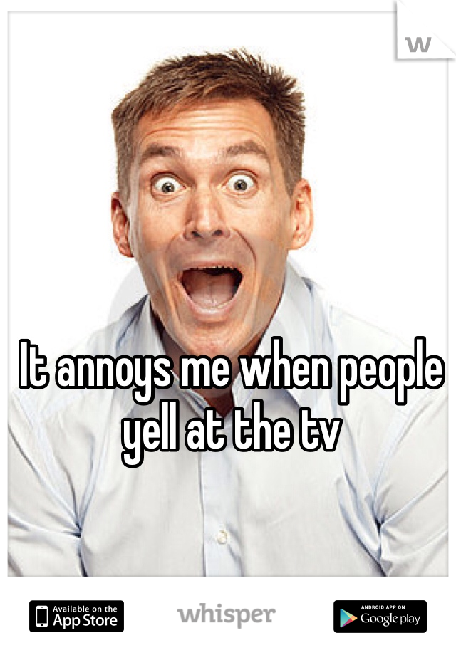 It annoys me when people yell at the tv