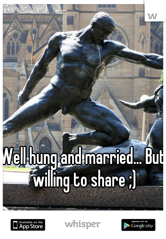 Well hung and married... But willing to share ;)