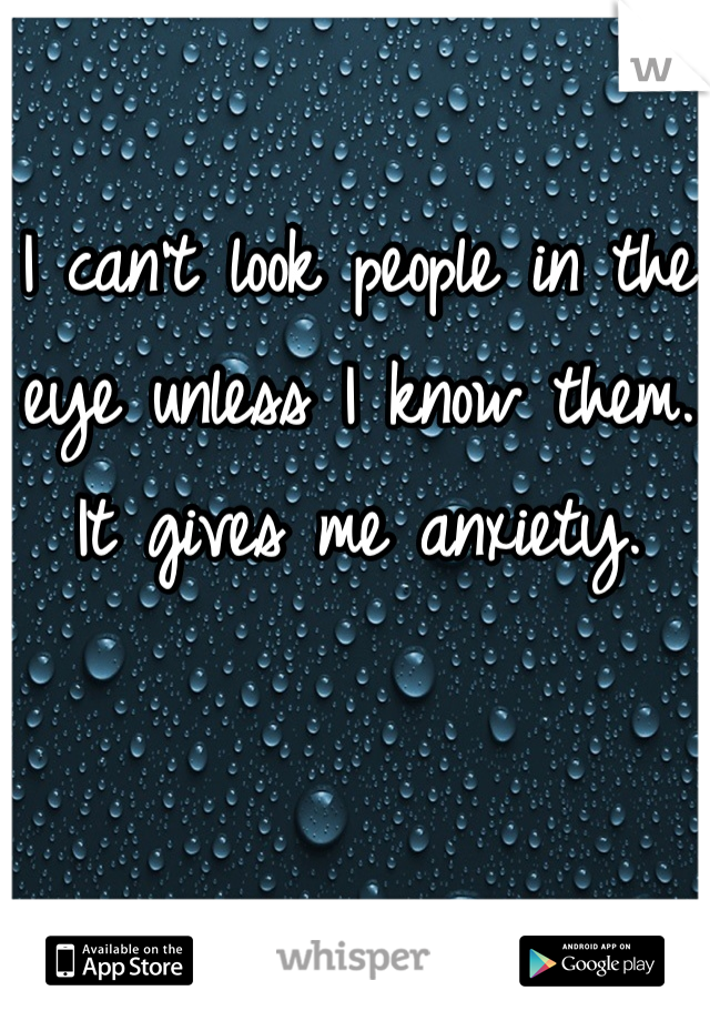 I can't look people in the eye unless I know them. It gives me anxiety.