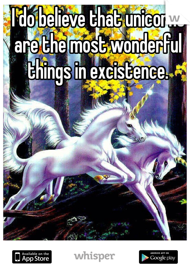 I do believe that unicorns are the most wonderful things in excistence.