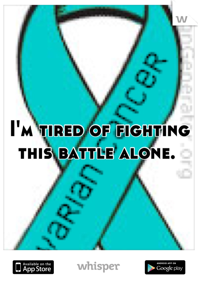 I'm tired of fighting this battle alone.