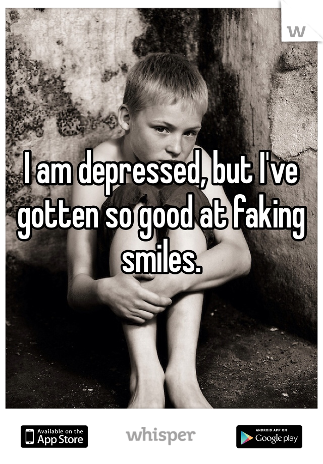 I am depressed, but I've gotten so good at faking smiles.