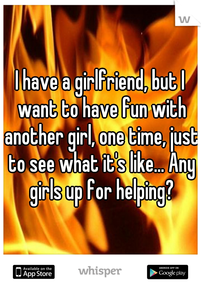 I have a girlfriend, but I want to have fun with another girl, one time, just to see what it's like... Any girls up for helping?
