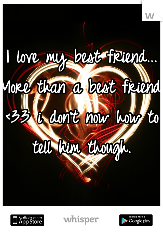 I love my best friend... More than a best friend <33 i don't now how to tell him though.