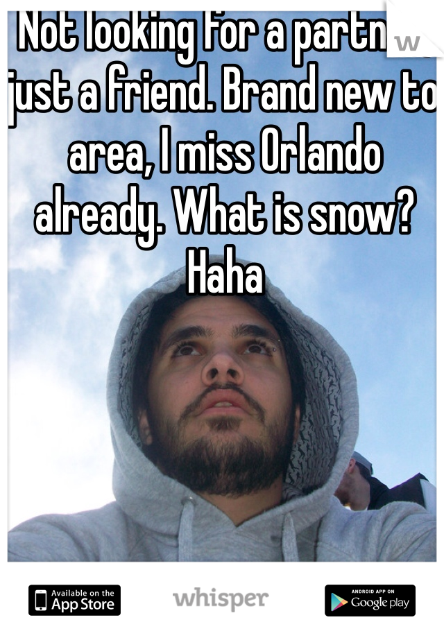 Not looking for a partner, just a friend. Brand new to area, I miss Orlando already. What is snow? Haha