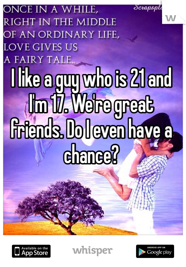 I like a guy who is 21 and I'm 17. We're great friends. Do I even have a chance?