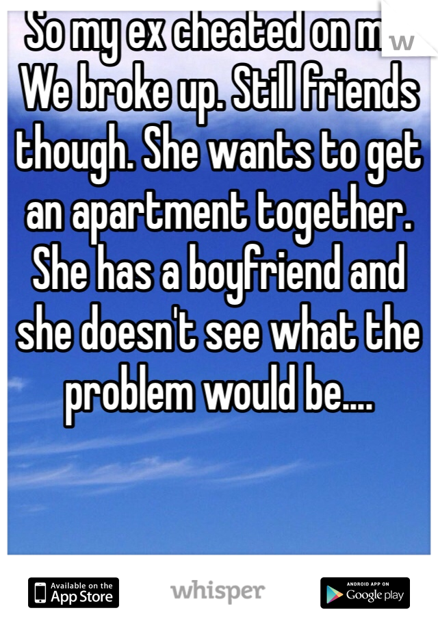 So my ex cheated on me. We broke up. Still friends though. She wants to get an apartment together. She has a boyfriend and she doesn't see what the problem would be....