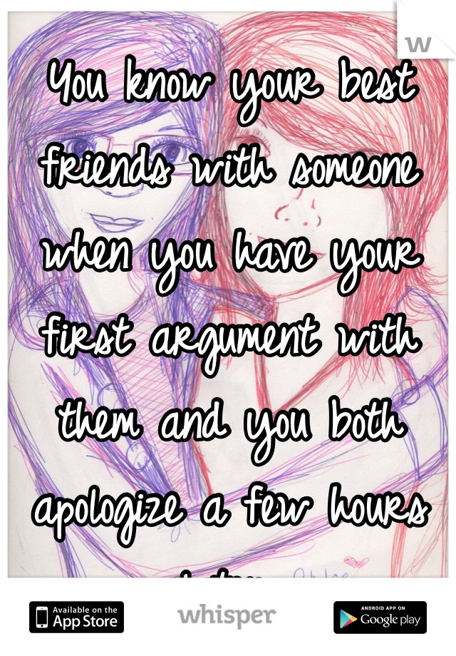 You know your best friends with someone when you have your first argument with them and you both apologize a few hours later.
