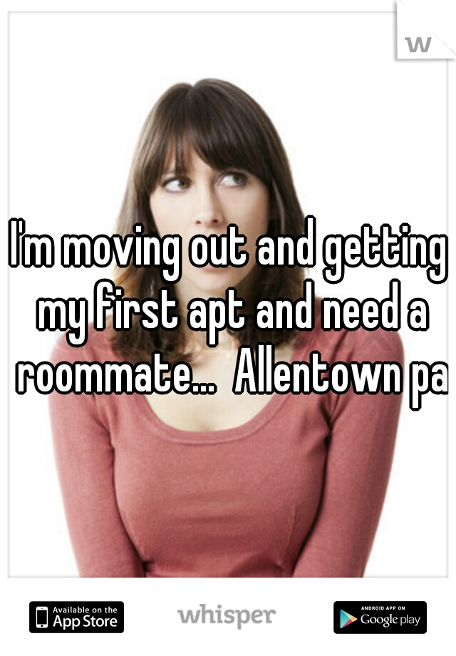 I'm moving out and getting my first apt and need a roommate...  Allentown pa