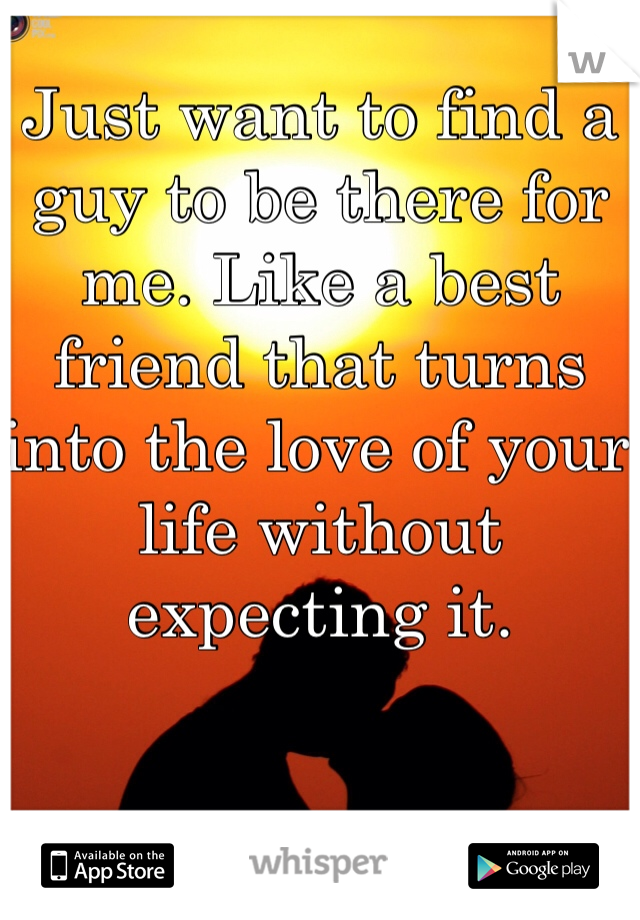 Just want to find a guy to be there for me. Like a best friend that turns into the love of your life without expecting it.