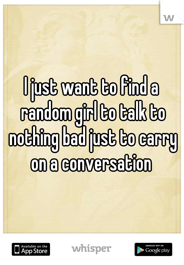 I just want to find a random girl to talk to nothing bad just to carry on a conversation