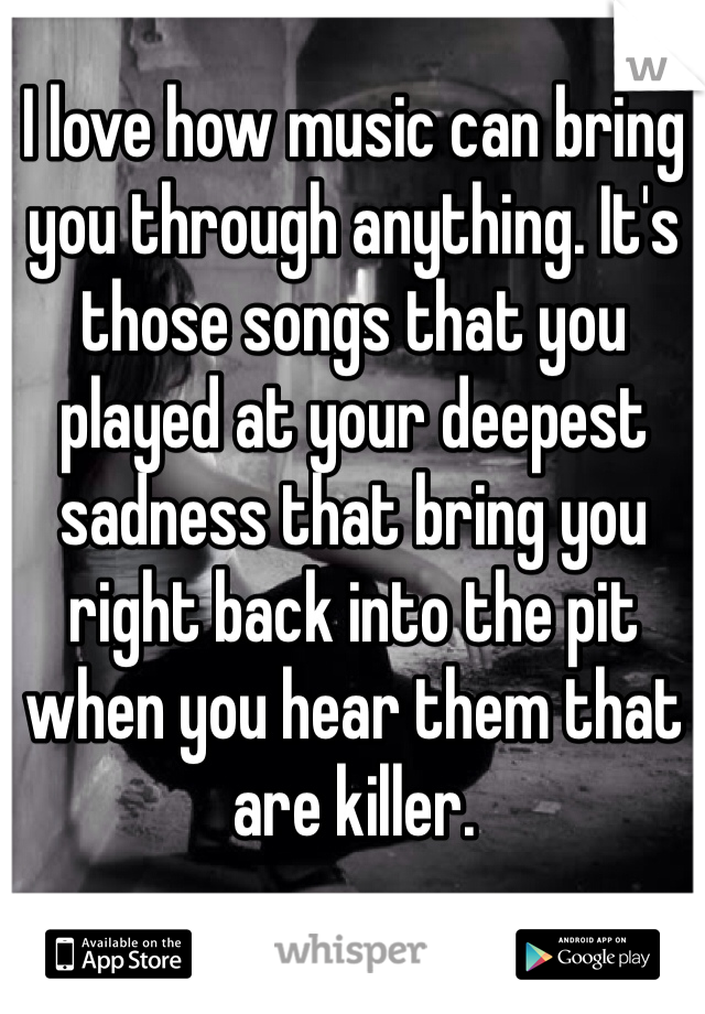 I love how music can bring you through anything. It's those songs that you played at your deepest sadness that bring you right back into the pit when you hear them that are killer.