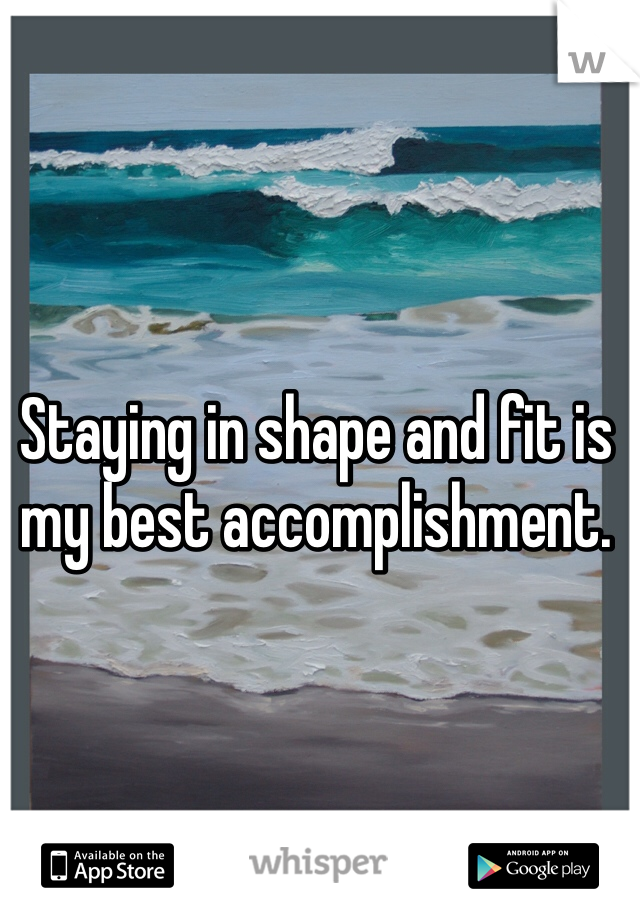 Staying in shape and fit is my best accomplishment.