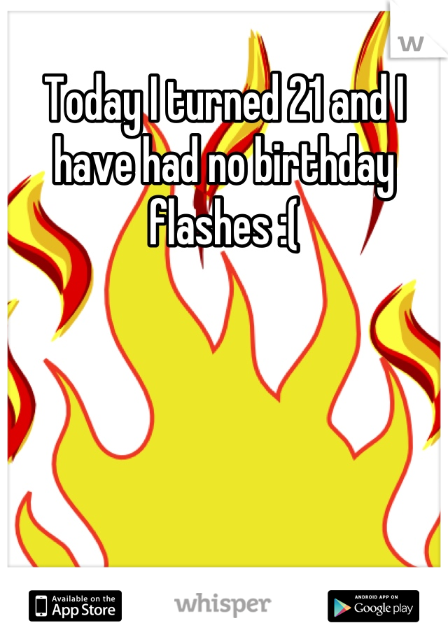 Today I turned 21 and I have had no birthday flashes :(