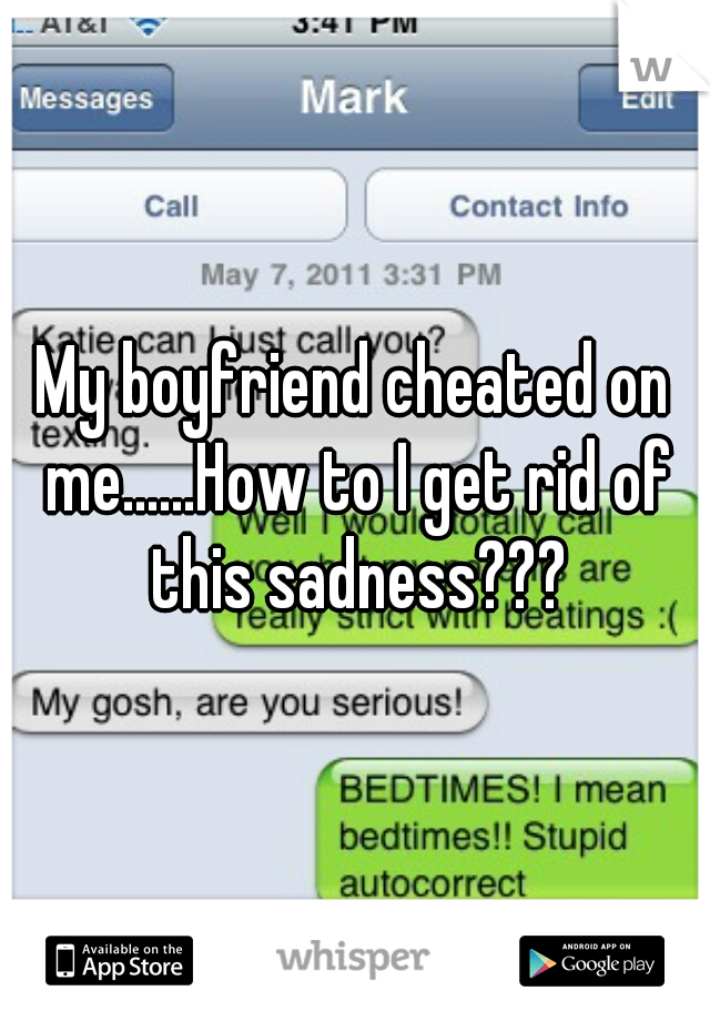 My boyfriend cheated on me......How to I get rid of this sadness???