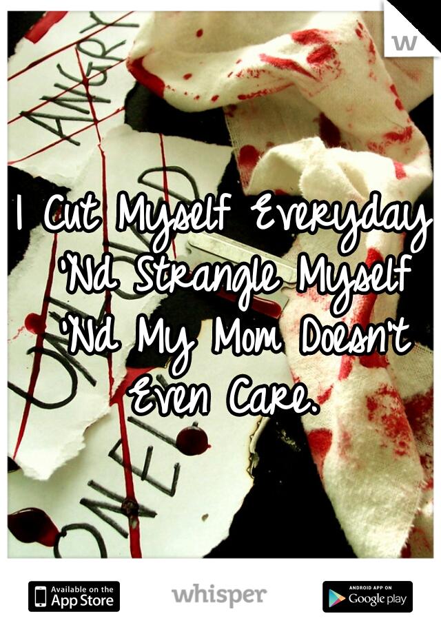 I Cut Myself Everyday 'Nd Strangle Myself 'Nd My Mom Doesn't Even Care.