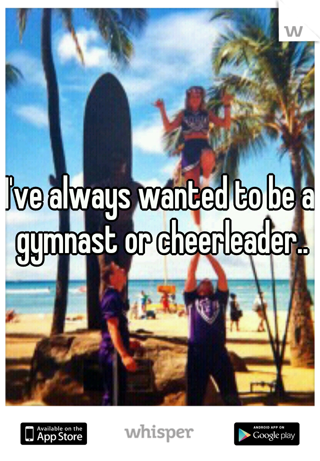 I've always wanted to be a gymnast or cheerleader..