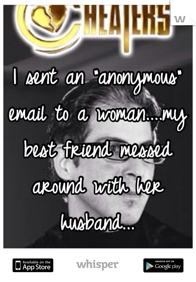 """I sent an """"anonymous"""" email to a woman....my best friend messed around with her husband..."""
