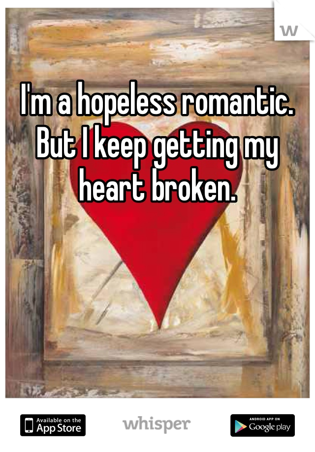 I'm a hopeless romantic. But I keep getting my heart broken.