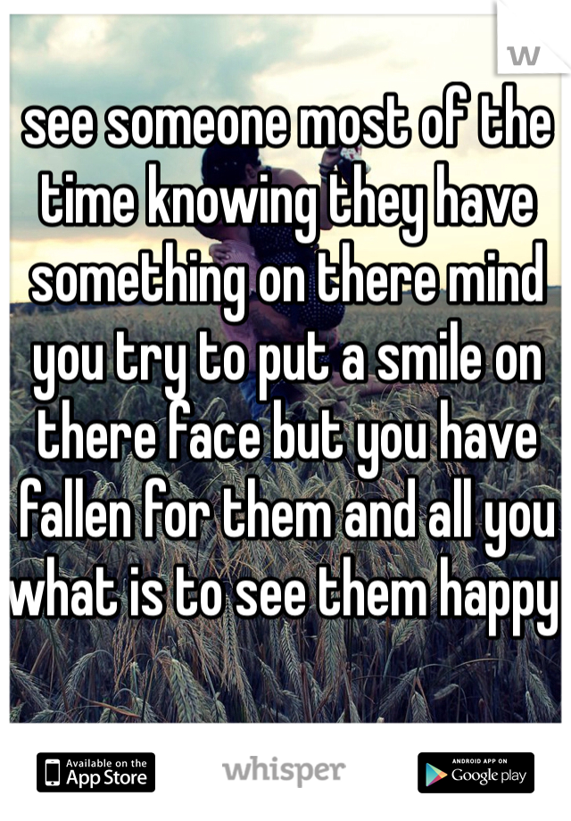 see someone most of the time knowing they have something on there mind  you try to put a smile on there face but you have fallen for them and all you what is to see them happy