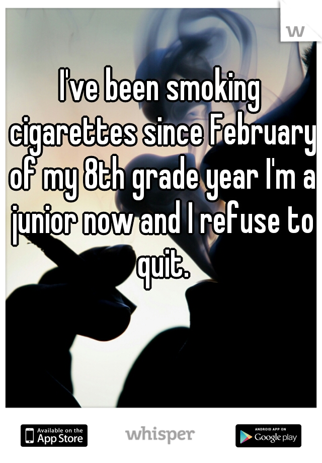I've been smoking cigarettes since February of my 8th grade year I'm a junior now and I refuse to quit.