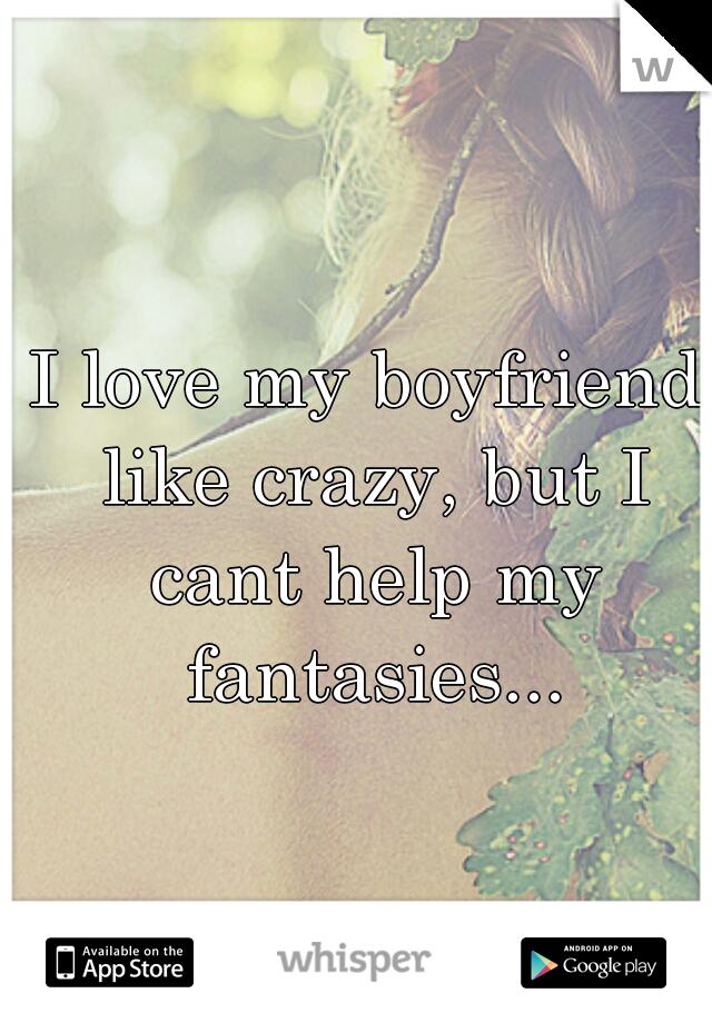 I love my boyfriend like crazy, but I cant help my fantasies...