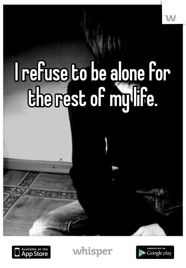 I refuse to be alone for the rest of my life.