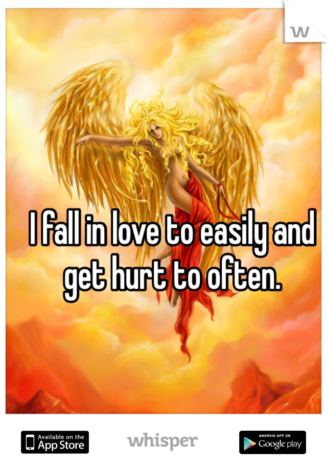 I fall in love to easily and get hurt to often.