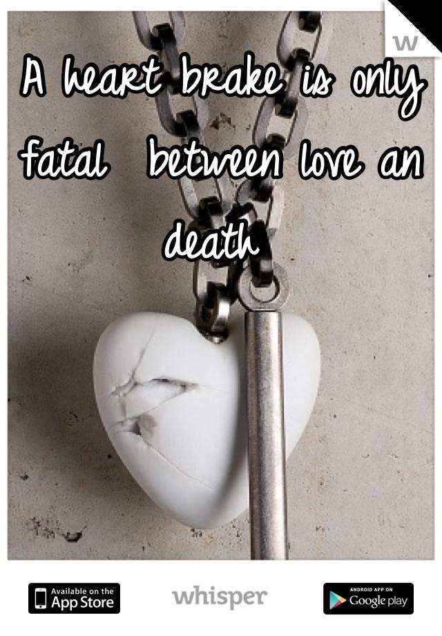 A heart brake is only fatal  between love an death