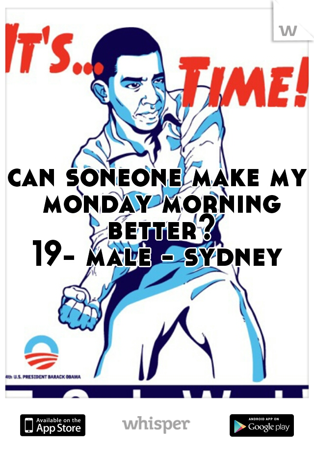 can soneone make my monday morning better? 19- male - sydney