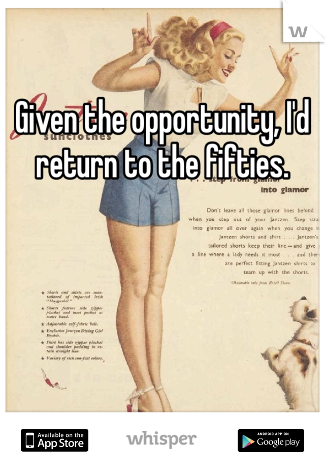 Given the opportunity, I'd return to the fifties.