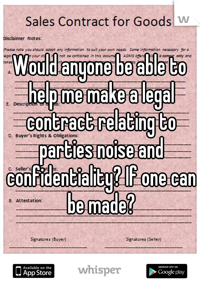 Would anyone be able to help me make a legal contract relating to parties noise and confidentiality? If one can be made?