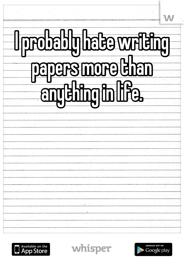 I probably hate writing papers more than anything in life.