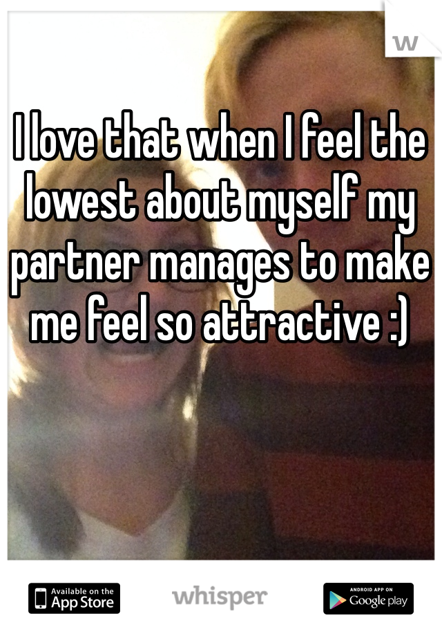 I love that when I feel the lowest about myself my partner manages to make me feel so attractive :)