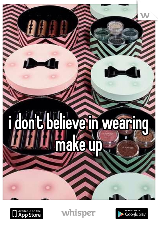 i don't believe in wearing make up