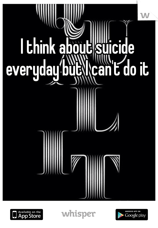 I think about suicide everyday but I can't do it