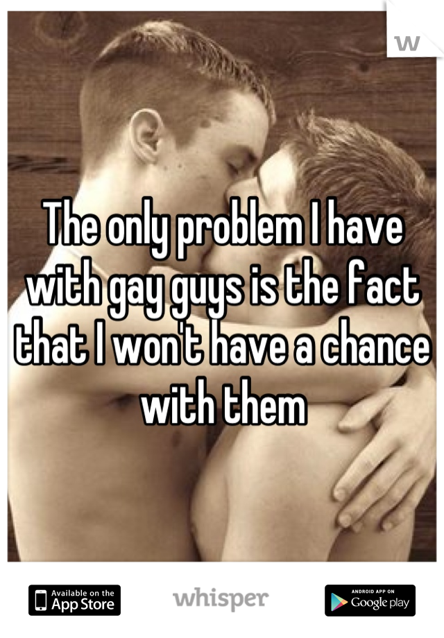 The only problem I have with gay guys is the fact that I won't have a chance with them