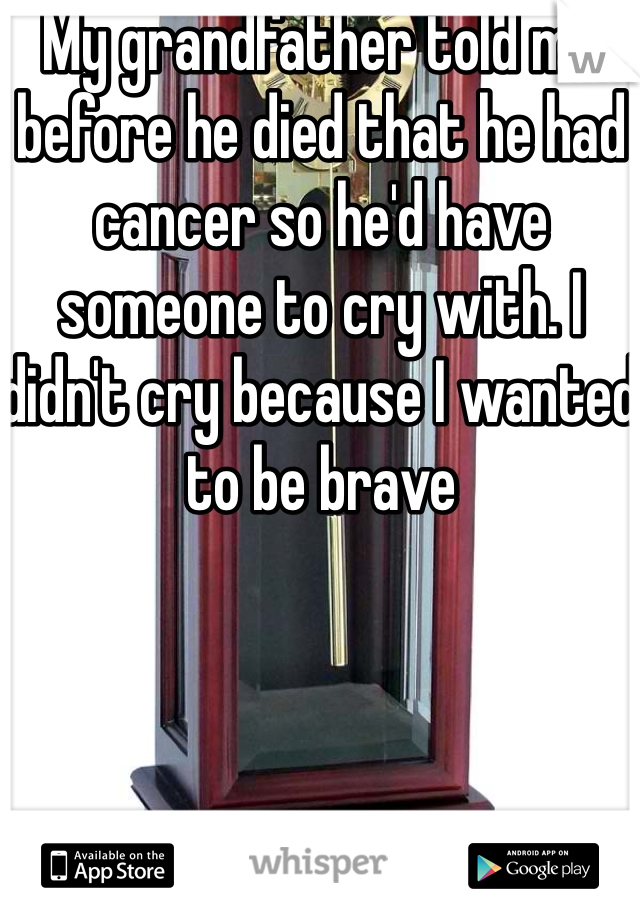 My grandfather told me before he died that he had cancer so he'd have someone to cry with. I didn't cry because I wanted to be brave