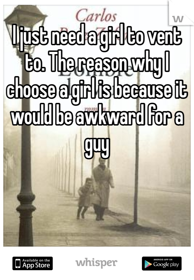 I just need a girl to vent to. The reason why I choose a girl is because it would be awkward for a guy