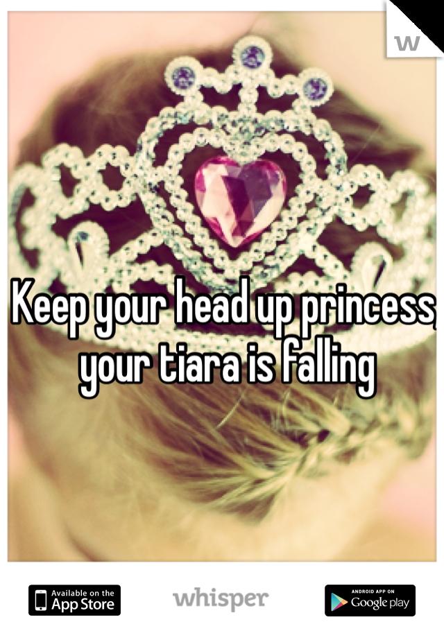 Keep your head up princess, your tiara is falling