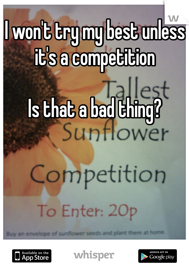 I won't try my best unless it's a competition   Is that a bad thing?