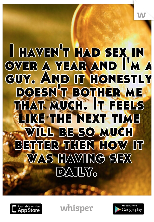I haven't had sex in over a year and I'm a guy. And it honestly doesn't bother me that much. It feels like the next time will be so much better then how it was having sex daily.